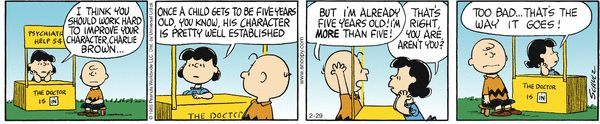 Peanuts Comic Strip, February 29, 2012 on GoComics.com (Lucy's psychiatric help for $0.05 could lead the average person to depression. She's hilarious though.)