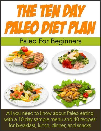 Paleo for Beginners. 10 Day Paleo Diet Plan Plus 40 More Paleo Healthy Weight loss recipes for breakfast, lunch and dinner