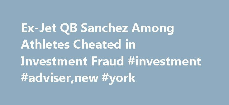 Ex-Jet QB Sanchez Among Athletes Cheated in Investment Fraud #investment #adviser,new #york http://invest.remmont.com/ex-jet-qb-sanchez-among-athletes-cheated-in-investment-fraud-investment-advisernew-york-2/  Ex-Jet QB Sanchez Among Athletes Cheated in Investment Fraud Former New York Jets quarterback Mark Sanchez and other professional athletes said they were cheated out of millions of dollars in a Ponzi-like scheme orchestrated by an investment adviser who appealed... Read more