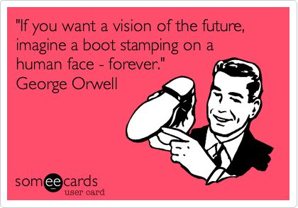 'If you want a vision of the future, imagine a boot stamping on a human face - forever.' George Orwell.