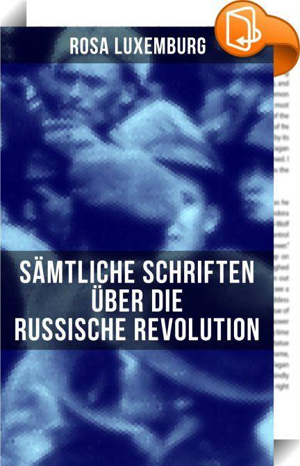 """Rosa Luxemburg: Sämtliche Schriften über die russische Revolution    :  Dieses eBook wurde mit einem funktionalen Layout erstellt und sorgfältig formatiert. Die Ausgabe ist mit interaktiven Inhalt und Begleitinformationen versehen, einfach zu navigieren und gut gegliedert. Rosa Luxemburg (1871-1919) war eine einflussreiche Vertreterin der europäischen Arbeiterbewegung, des Marxismus, Antimilitarismus und """"proletarischen Internationalismus"""". Im Dezember 1905 reiste sie unter dem Pseudon..."""