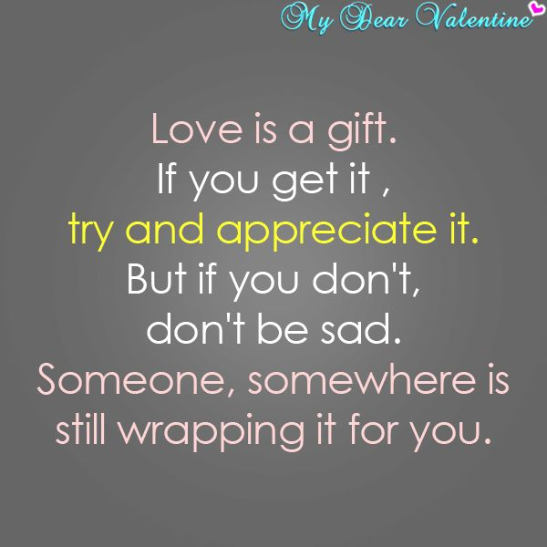 Love is a gift, if you get it, try and appreciate it. But if you ...