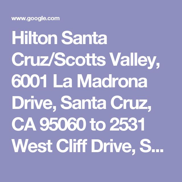 Hilton Santa Cruz/Scotts Valley, 6001 La Madrona Drive, Santa Cruz, CA 95060 to 2531 West Cliff Drive, Santa Cruz, CA 95060 - Google Maps