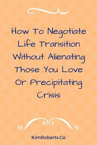 How To Negotiate Life Transition Without Alienating Those You Love Or Precipitating Crisis | KimRoberts.Co