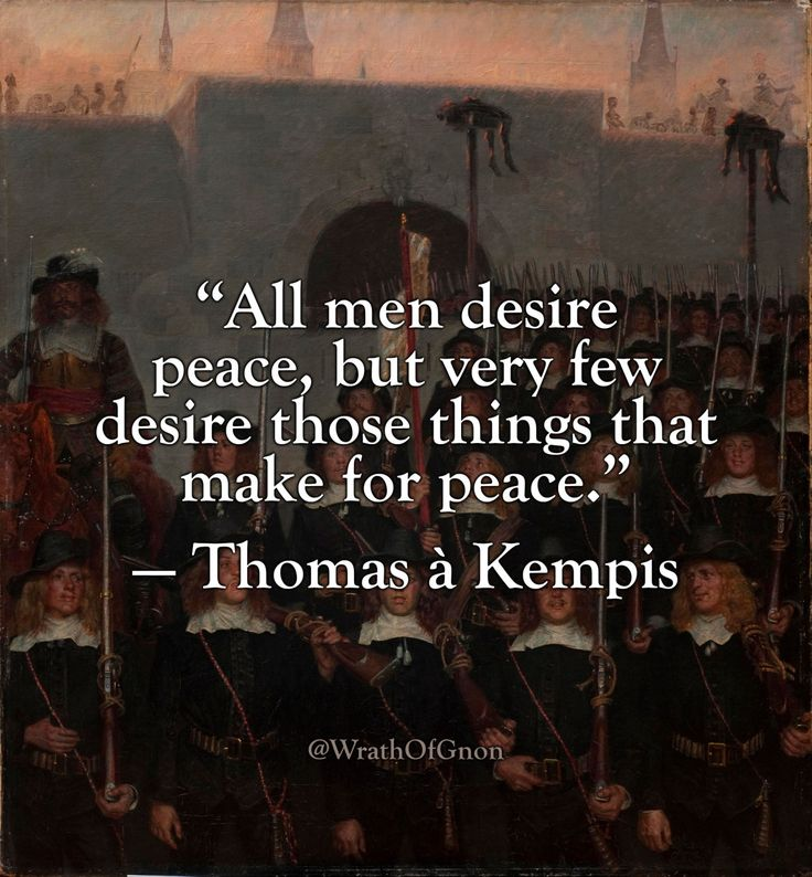 """""""All men desire peace, but very few desire those things that make for peace."""" — Thomas à Kempis"""