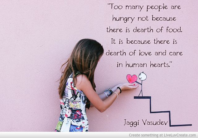 """""""Too many people are hungry not because there is dearth of food. It is because there is dearth of love and care in human hearts."""" - Jaggi Vasudev"""
