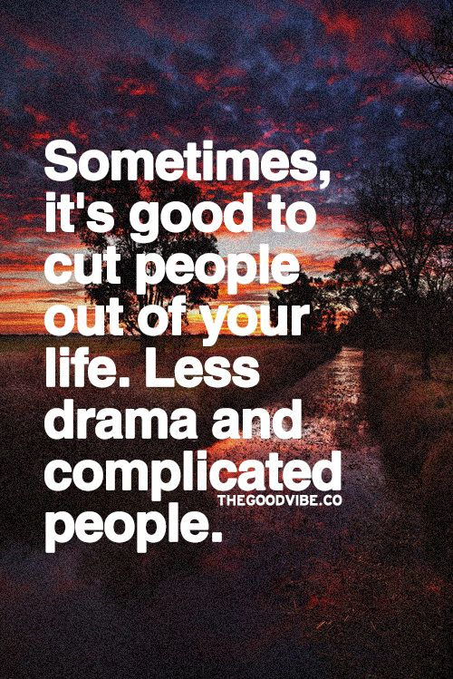 Sometimes, it's good to cut people out of your life. Less drama and complicated people.