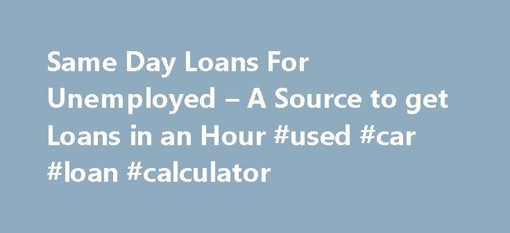 Same Day Loans For Unemployed – A Source to get Loans in an Hour #used #car #loan #calculator http://loan.remmont.com/same-day-loans-for-unemployed-a-source-to-get-loans-in-an-hour-used-car-loan-calculator/  #same day loans for unemployed # Same Day Loans For Unemployed You may find it little difficult to believe that cash loans are available easily for people who are unemployed in UK. But, the fact is that it is indeed available. We are here to help you get loans despite your unemployment…