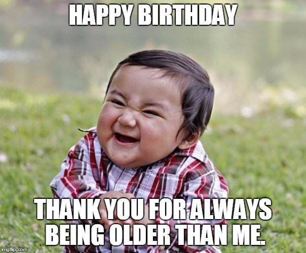 Happy Birthday Thank You For Always Being Older Than Me Funny Happy Birthday Meme Funny Birthday Meme Funny Pictures