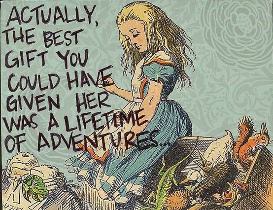 Actually, the best gift you could have given her was a lifetime of adventures. Alice in Wonderland, Lewis Carroll #travel #quotes