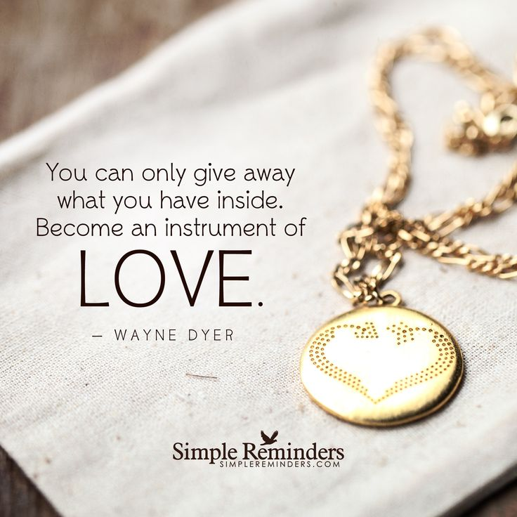 You can only give away what you have inside. Become an instrument of love. — Wayne Dyer