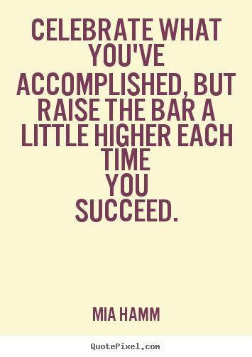 Mia Hamm picture quotes - Celebrate what you've accomplished, but raise the bar a little higher.. - Success quotes