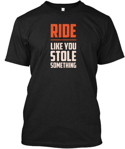 Ride Like You Stole Something Bike Shirt | Shirts & Tops | American Apparel / Bella Canvas Flowy Tank / Women's Premium Tee / Hanes / Bella Canvas V-Neck | Click Image to Purchase