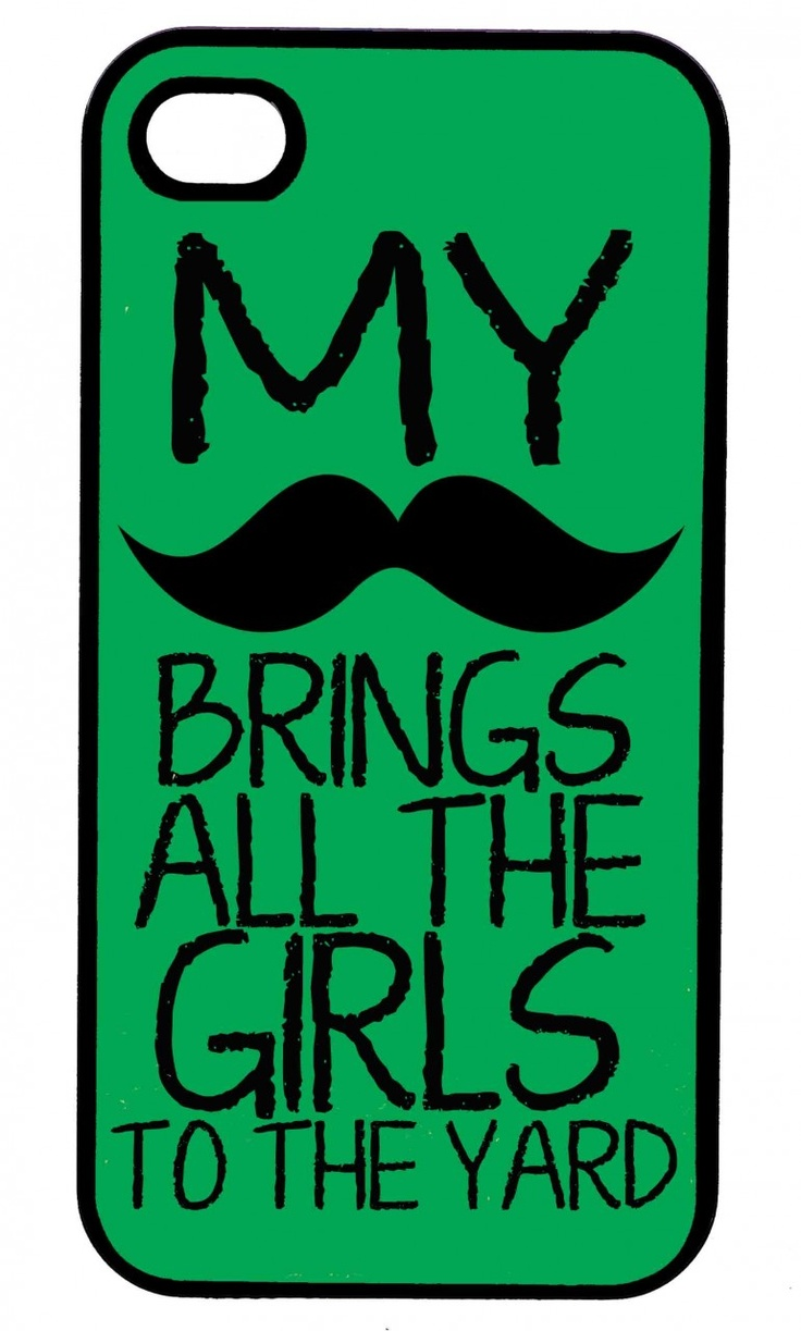 My Moustache Brings all the Girls to the Yard(http://www.wordon.com.au/products/my-moustache-brings-all-the-girls-to-the-yard-iphone-case.html)