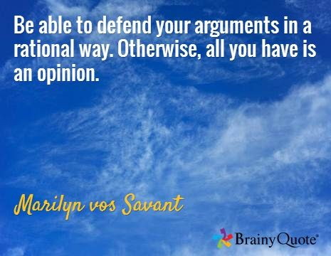 Be able to defend your arguments in a rational way. Otherwise, all you have is an opinion. / Marilyn vos Savant