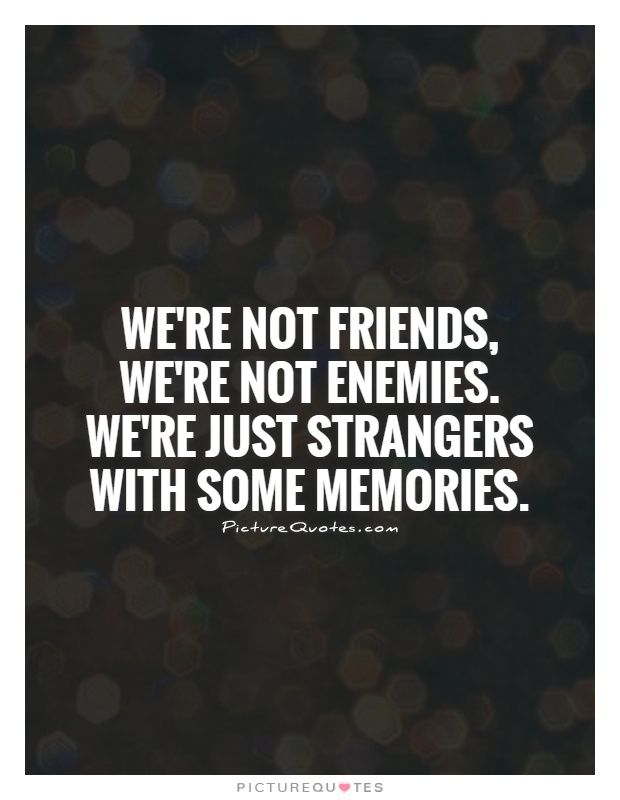 We're not friends, we're not enemies. We're just strangers with some memories. Picture Quotes.