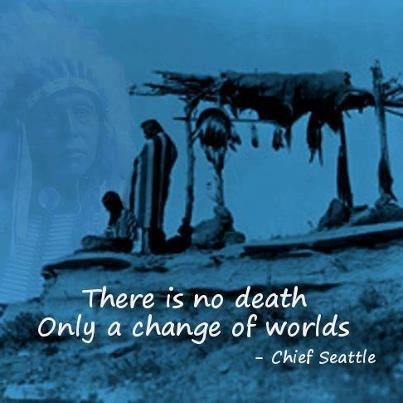 """There is no death. Only a change of worlds."" -Chief Seattle"