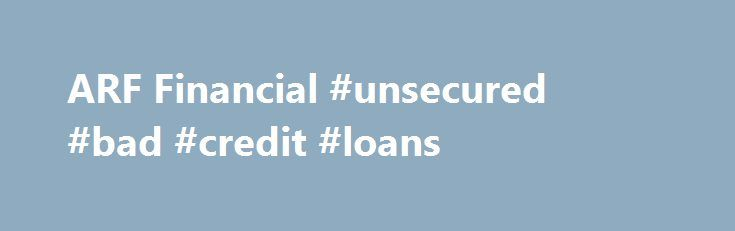 ARF Financial #unsecured #bad #credit #loans http://loan-credit.nef2.com/arf-financial-unsecured-bad-credit-loans/  #finance loans # When You Need Quick Financing to Grow Your Business, Bank on Us Are you looking to expand your business, but frustrated by how long it takes to get a traditional bank loan? Or banks refuse to lend to your business at all? At ARF Financial we can help you capitalize on the potential you know is there – and we can do it fast.Our quick loan approval process means…