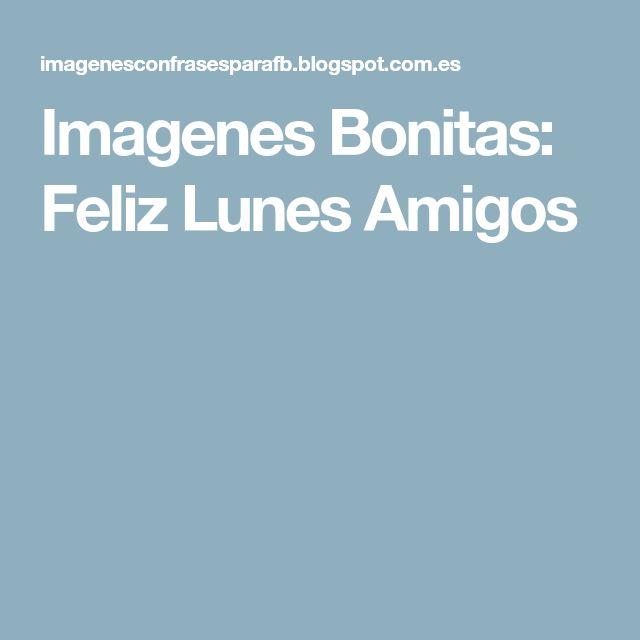 Imagenes Bonitas: Feliz Lunes Amigos