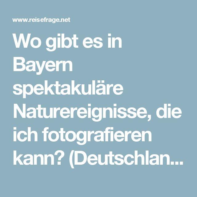 Wo gibt es in Bayern spektakuläre Naturereignisse, die ich fotografieren kann? (Deutschland, Landschaft, Fotografie)