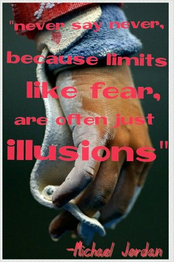 Never say never because limits, lime fear are often just illusions