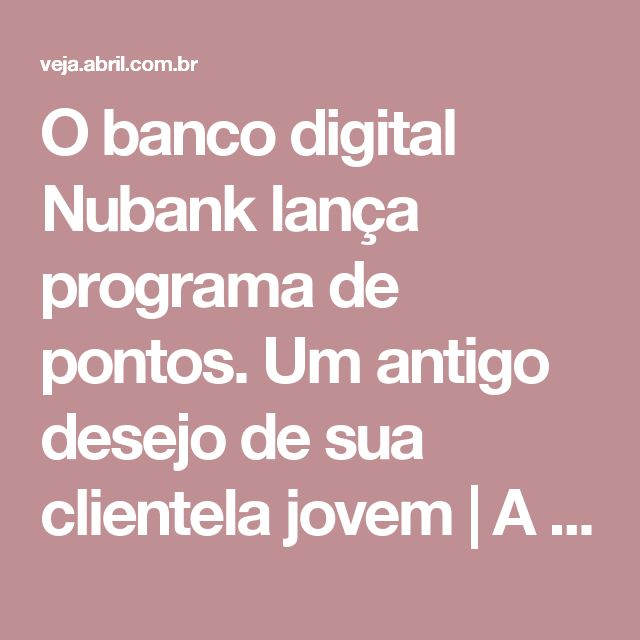 O banco digital Nubank lança programa de pontos. Um antigo desejo de sua clientela jovem   A ORIGEM DOS BYTES   VEJA.com