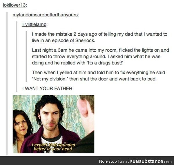 Sherlock (This made me laugh hard enough to snort since my Dad is the type of person to do this.)