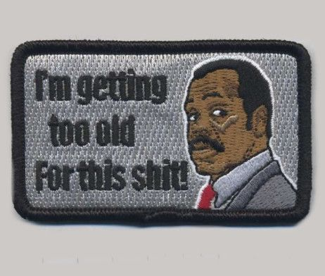 I'm Getting To Old For This Shit. Sgt. Murtaugh.