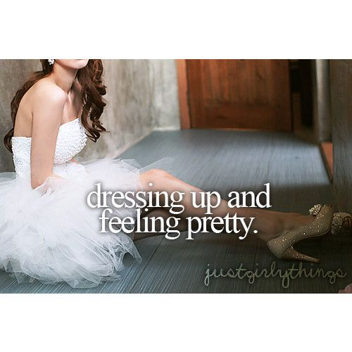 Dressing up and feeling pretty... Just girly things