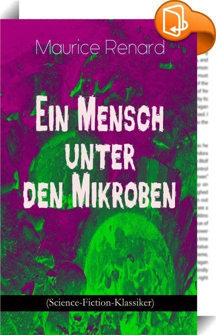 """Ein Mensch unter den Mikroben (Science-Fiction-Klassiker)    ::  Dieses eBook: """"Ein Mensch unter den Mikroben (Science-Fiction-Klassiker)"""" ist mit einem detaillierten und dynamischen Inhaltsverzeichnis versehen und wurde sorgfältig korrekturgelesen. Ein Mensch unter den Mikroben zählt zu den besten phantastischen Romanen der französischen Literatur. Maurice Renard (1875-1939) war ein französischer Schriftsteller und Jurist. Renard gehörte zu den Schriftstellern des """"Goldenen Zeitalters..."""