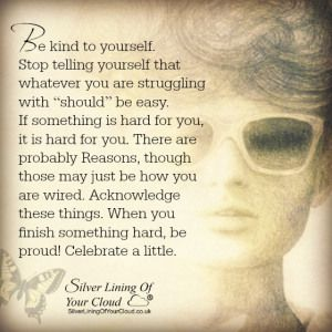 "Be kind to yourself. Stop telling yourself that whatever you are struggling with ""should"" be easy. If something is hard for you, it is hard for you. There are probably Reasons, though those may just be how you are wired. Acknowledge these things. When you finish something hard, be proud! Celebrate a little. ~Keely Chaisson ..._More fantastic quotes on: https://www.facebook.com/SilverLiningOfYourCloud  _Follow my Quote Blog on: http://silverliningofyourcloud.wordpress.com/"