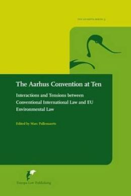 The Aarhus Convention at ten : interactions and tensions between conventional international law and EU environmental law -- edited by Marc Pallemaerts