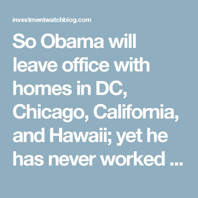 So Obama will leave office with homes in DC, Chicago, California, and Hawaii; yet he has never worked in the private sector. This is what's wrong with the Government Class. – InvestmentWatch