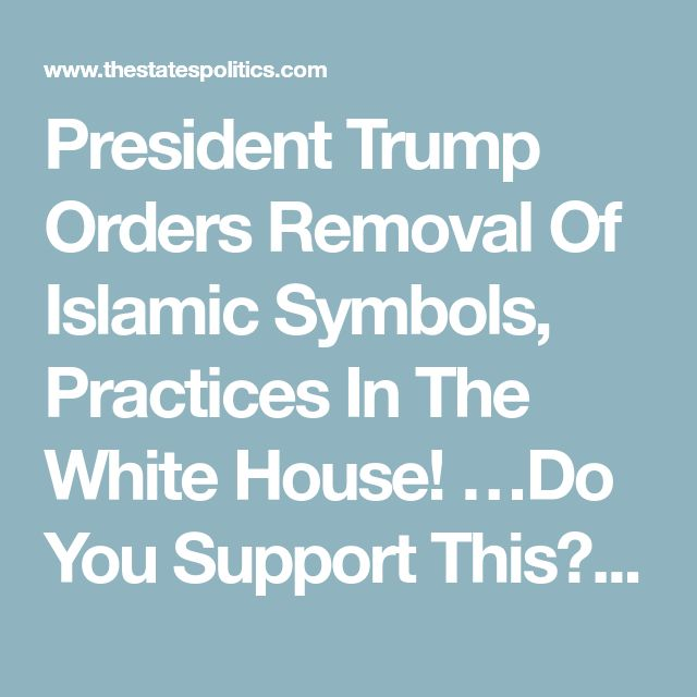 President Trump Orders Removal Of Islamic Symbols, Practices In The White House! …Do You Support This? - The States Politics