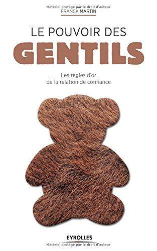 Le pouvoir des gentils : les règles d'or de la relation de confiance de Franck Martin