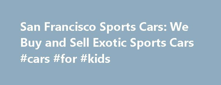 San Francisco Sports Cars: We Buy and Sell Exotic Sports Cars #cars #for #kids http://car.nef2.com/san-francisco-sports-cars-we-buy-and-sell-exotic-sports-cars-cars-for-kids/  #sports cars for sale # San Francisco Sports Cars: We Buy, Sell, and Consign Rare[...]