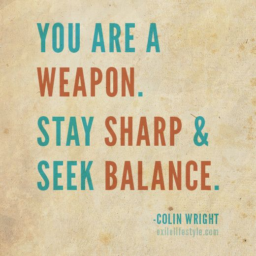 """""""You are a weapon. Stay sharp & seek balance."""" #Quote by Colin Wright"""
