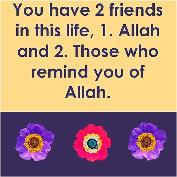 You have two friends in this life, 1. Allah and 2. Those who remind you of Allah :)