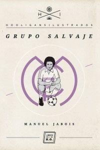 'Grupo salvaje', de Manuel Jabois. Libros del KO, abril 2012. Historia del madridismo vista por un niño gallego.
