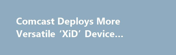 """Comcast Deploys More Versatile 'XiD' Device #multichannel http://kansas.remmont.com/comcast-deploys-more-versatile-xid-device-multichannel/  # Comcast Deploys More Versatile 'XiD' Device Comcast confirmed that it has begun to roll out the """"XiD,"""" a new device that can function as a Digital Terminal Adapter or as an IP client that supports the MSO's X1 platform. The XiD, which includes Pace plc among its suppliers, emerged at the FCC earlier this year. and is viewed as a device that can help…"""