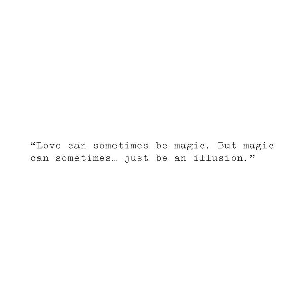 love can sometimes be magic. but magic can sometimes just be an illusion