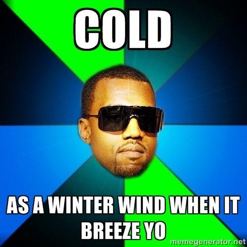 cold meme | Cold As a winter wind when it breeze yo | Kanye Finish | Meme ...
