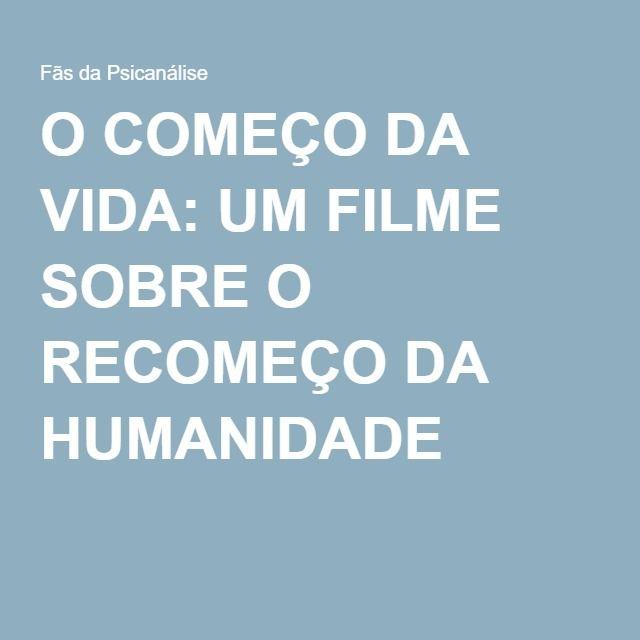 Blog-- Fãs da Psicanálise. O COMEÇO DA VIDA: UM FILME SOBRE O RECOMEÇO DA HUMANIDADE