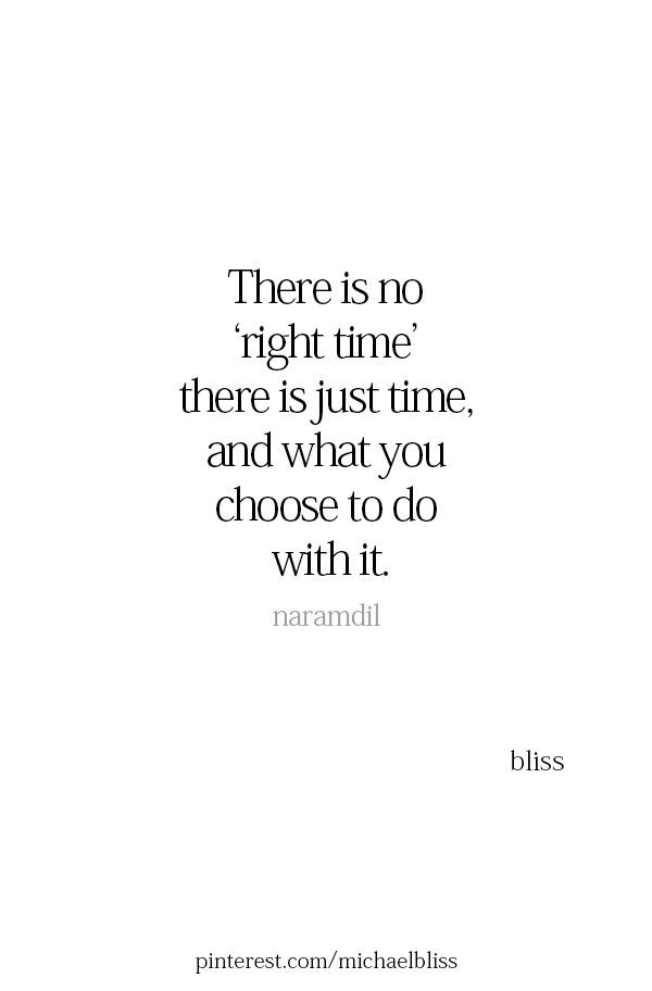 There Is No Right Time There Is Just Time And What You Choose To Do With It Motivation Quotes Right Time Quotes Words Quotes Time Quotes
