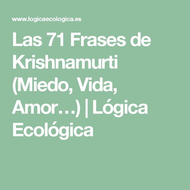 Las 71 Frases de Krishnamurti (Miedo, Vida, Amor…) | Lógica Ecológica