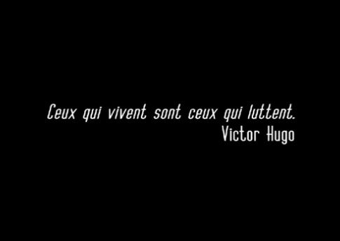 """Ceux qui vivent sont ceux qui luttent!...""  The ones who live are the ones who struggle. Victor Hugo"