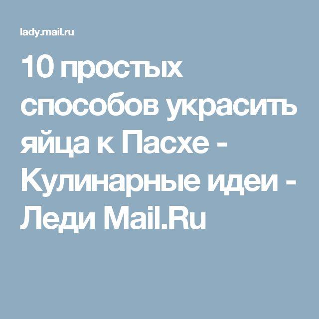 10 простых способов украсить яйца к Пасхе - Кулинарные идеи - Леди Mail.Ru