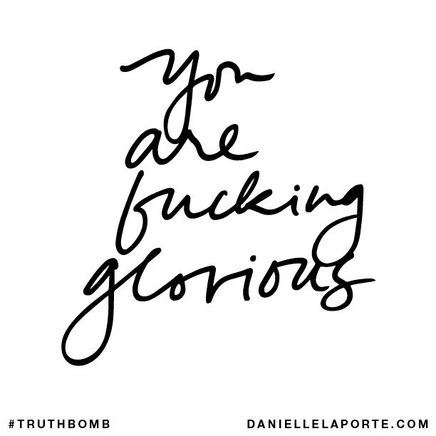 YEAH I AM! Glorious through every fibre of my being I am GLORIOUS!  You are fucking glorious. #Truthbomb
