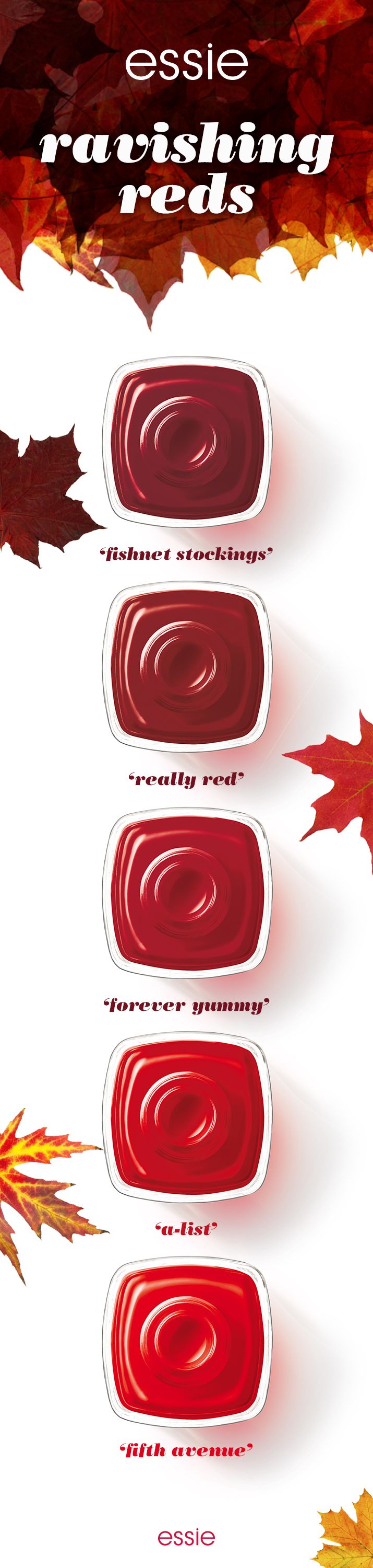 The color of love never goes out of style. This fall, embrace all the ravishing essie reds. Feel the sophistication of 'a-list', pop of 'fifth avenue', boldness of 'really red', brightness of 'forever yummy' and sensuality of 'fishnet stockings'. So many reds, so many reasons to love them.