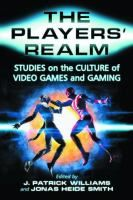 The Players' Realm : Studies on the Culture of Video Games and Gaming